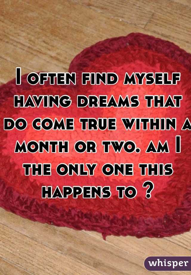 I often find myself having dreams that do come true within a month or two. am I the only one this happens to ?