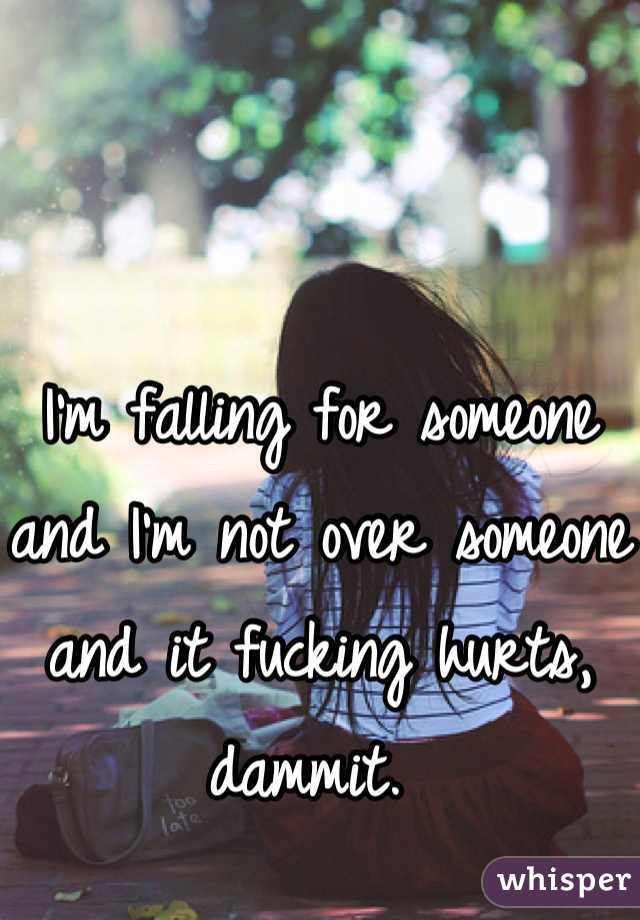 I'm falling for someone and I'm not over someone and it fucking hurts, dammit.