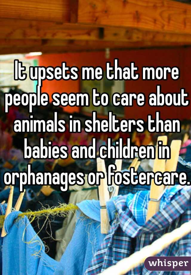 It upsets me that more people seem to care about animals in shelters than babies and children in orphanages or fostercare.