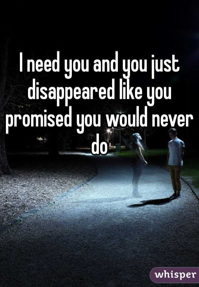 I need you and you just disappeared like you promised you would never do