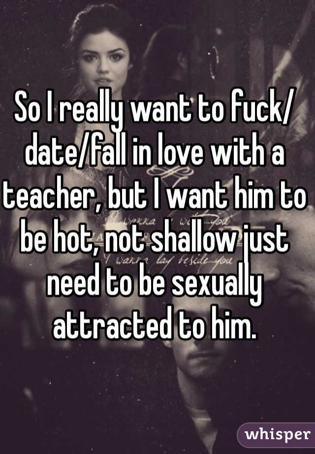 So I really want to fuck/date/fall in love with a teacher, but I want him to be hot, not shallow just need to be sexually attracted to him.