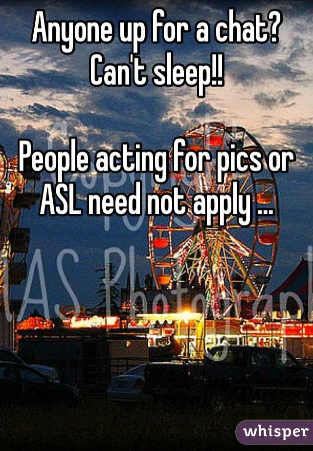 Anyone up for a chat? Can't sleep!!  People acting for pics or ASL need not apply ...