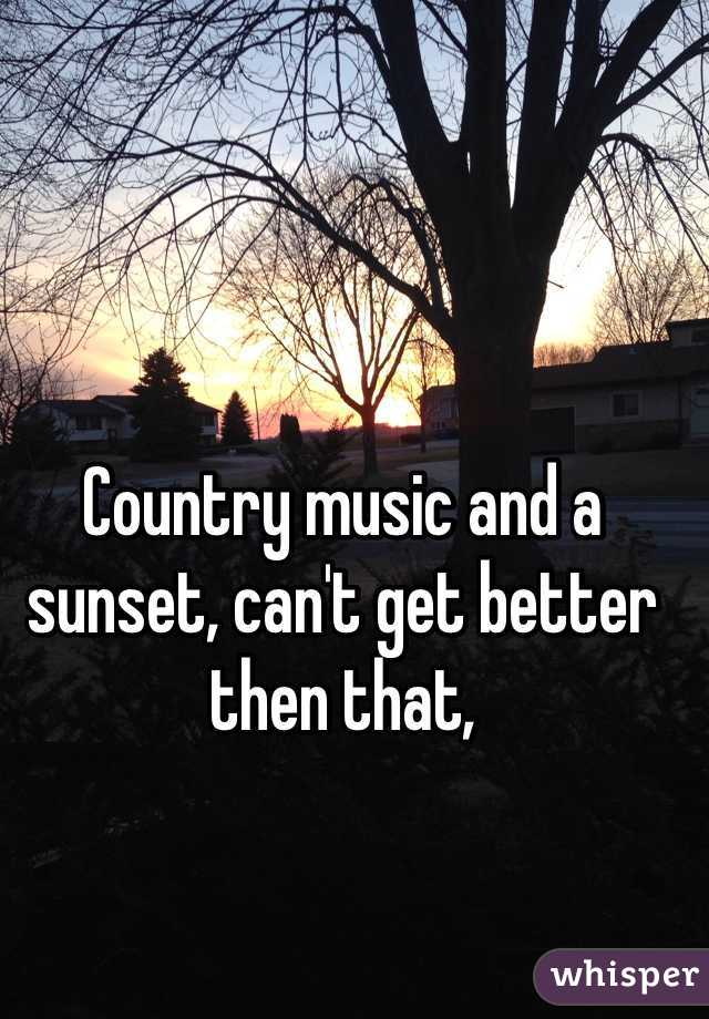 Country music and a sunset, can't get better then that,