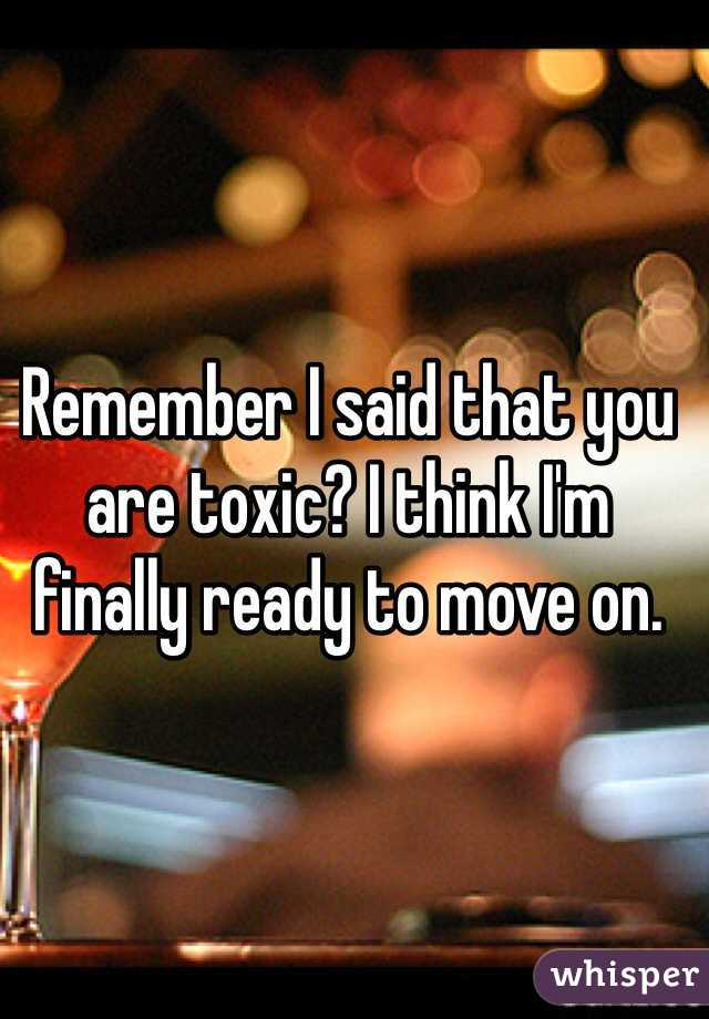 Remember I said that you are toxic? I think I'm finally ready to move on.
