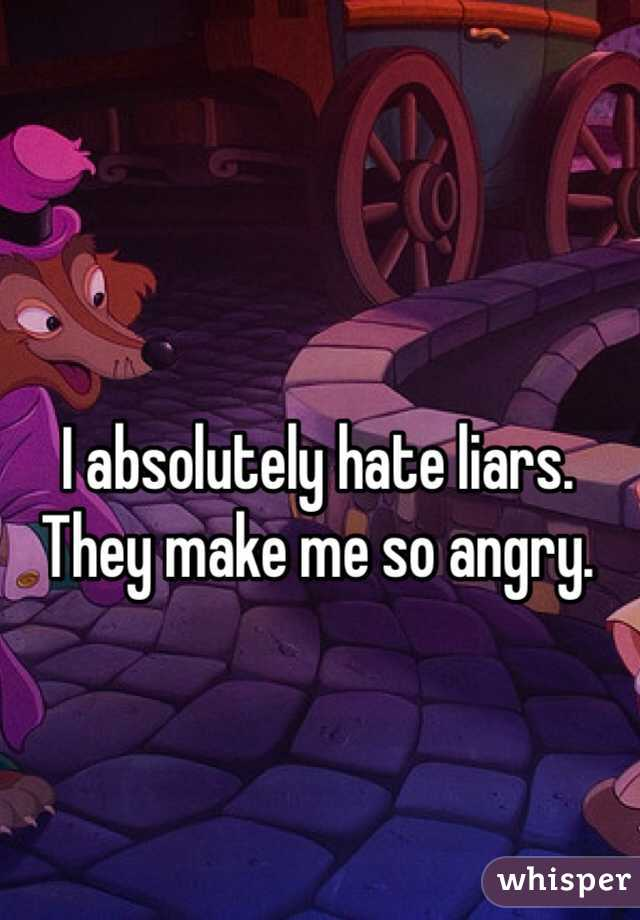 I absolutely hate liars. They make me so angry.