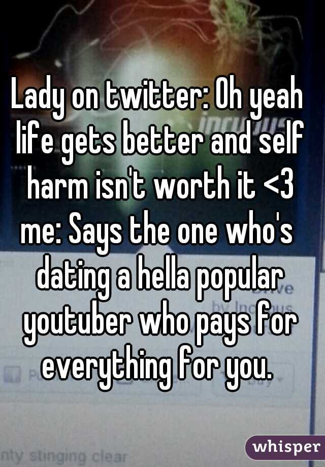 Lady on twitter: Oh yeah life gets better and self harm isn't worth it <3    me: Says the one who's dating a hella popular youtuber who pays for everything for you.