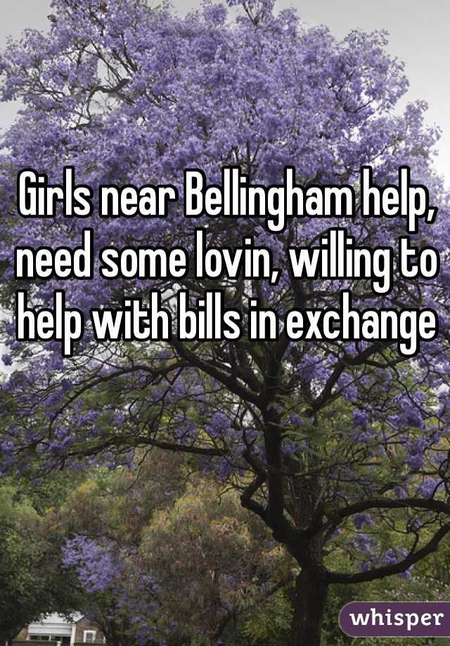 Girls near Bellingham help, need some lovin, willing to help with bills in exchange