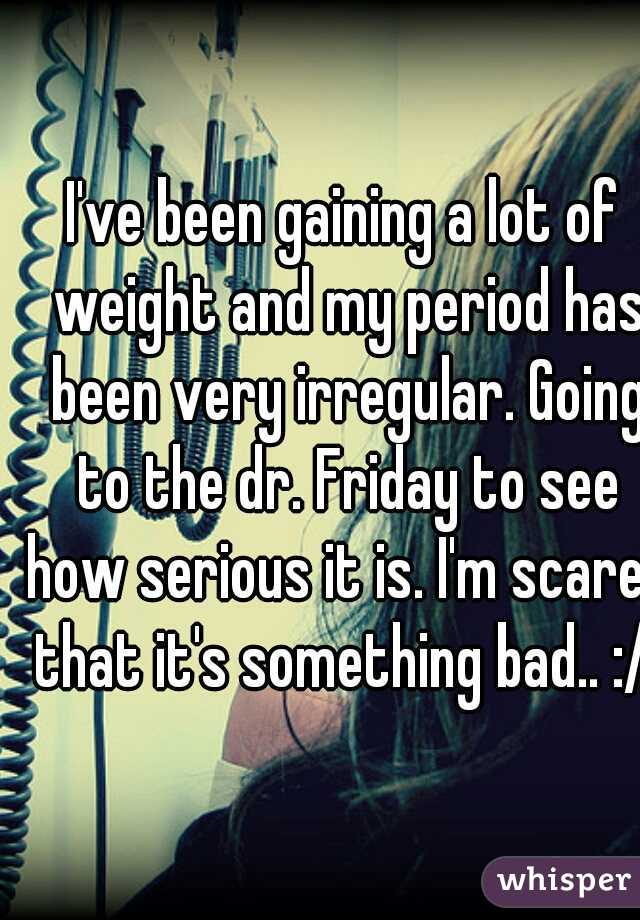 I've been gaining a lot of weight and my period has been very irregular. Going to the dr. Friday to see how serious it is. I'm scared that it's something bad.. :/