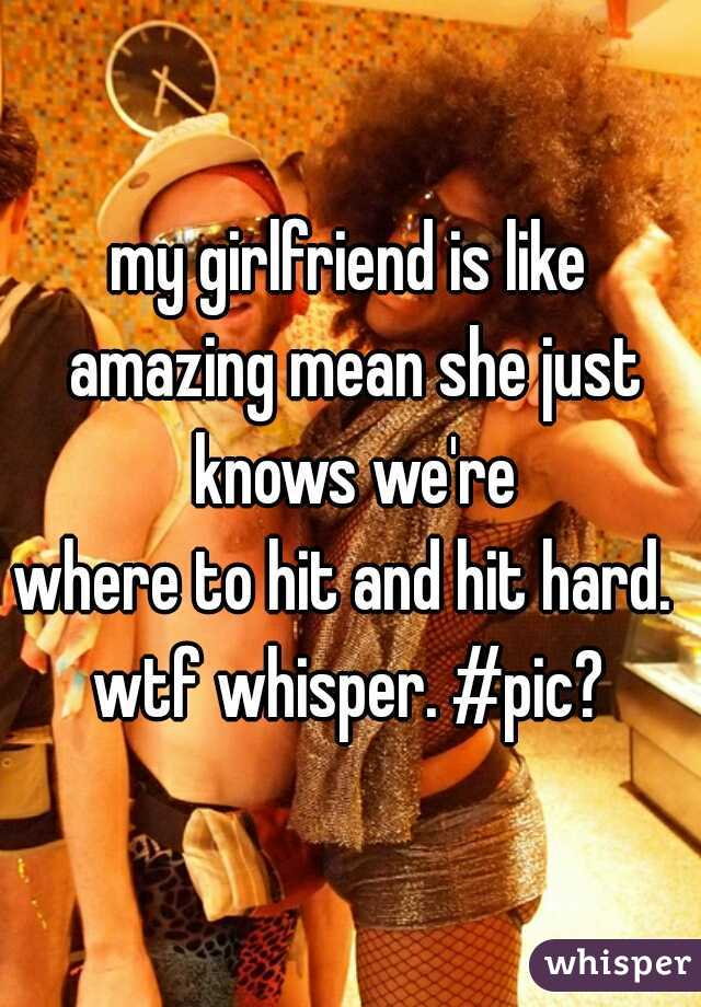 my girlfriend is like amazing mean she just knows we're where to hit and hit hard.    wtf whisper. #pic?