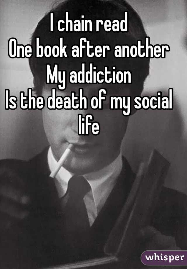 I chain read One book after another My addiction Is the death of my social life