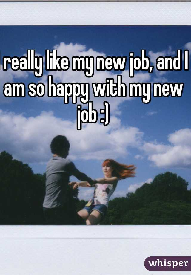 I really like my new job, and I am so happy with my new job :)