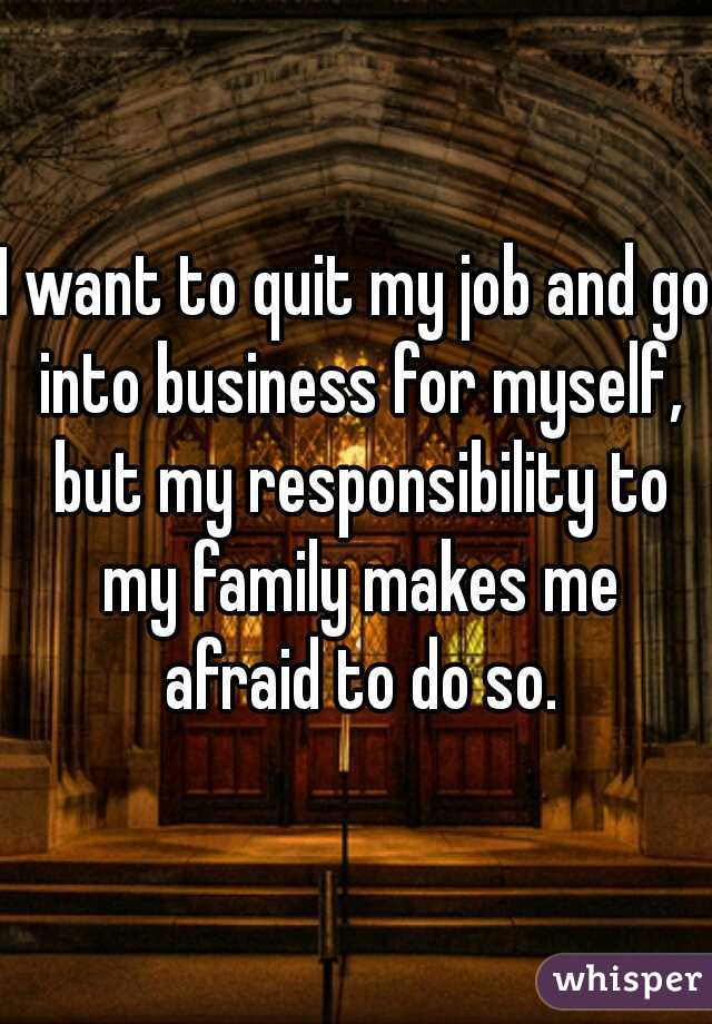 I want to quit my job and go into business for myself, but my responsibility to my family makes me afraid to do so.