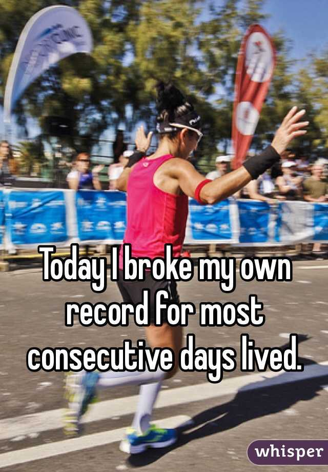 Today I broke my own record for most consecutive days lived.