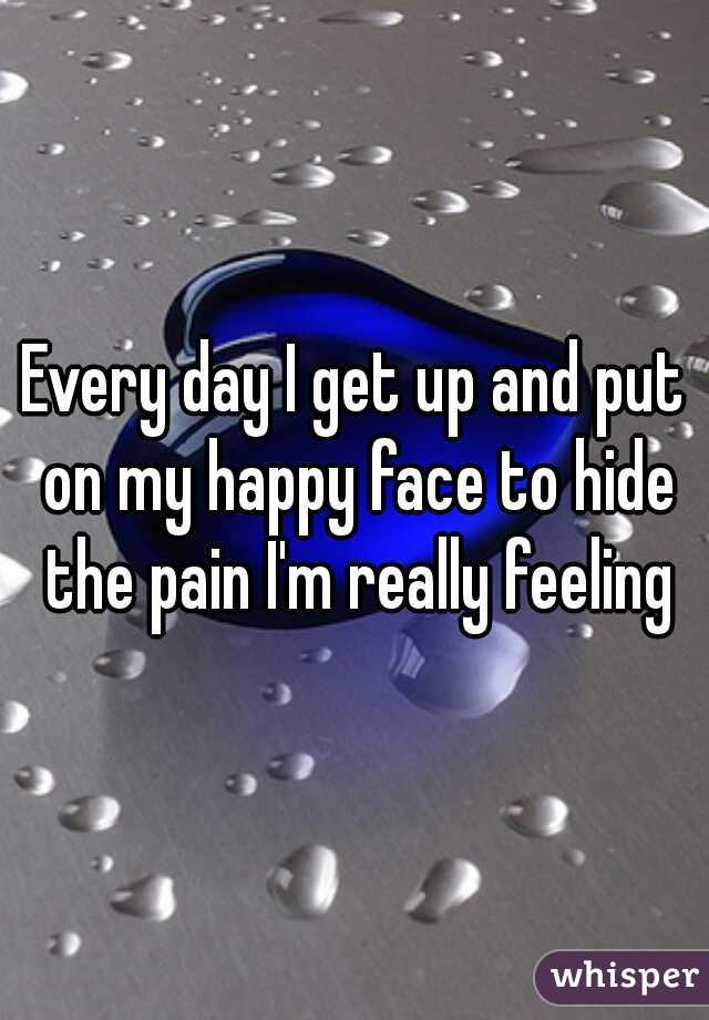Every day I get up and put on my happy face to hide the pain I'm really feeling