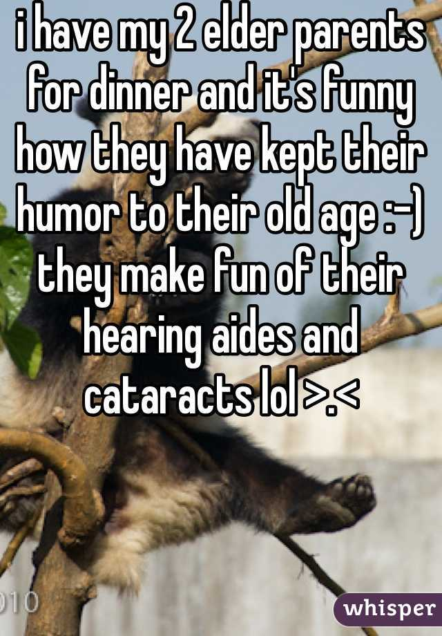 i have my 2 elder parents for dinner and it's funny how they have kept their humor to their old age :-) they make fun of their hearing aides and cataracts lol >.<