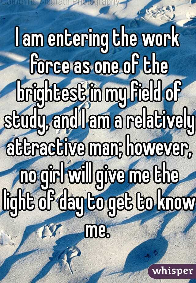 I am entering the work force as one of the brightest in my field of study, and I am a relatively attractive man; however, no girl will give me the light of day to get to know me.