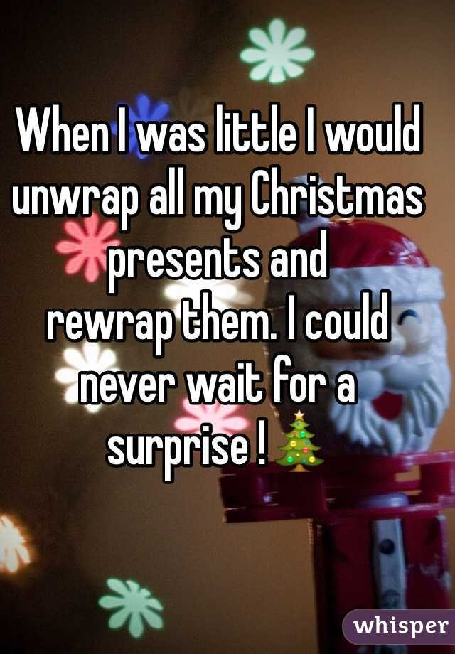 When I was little I would unwrap all my Christmas presents and  rewrap them. I could never wait for a surprise !🎄