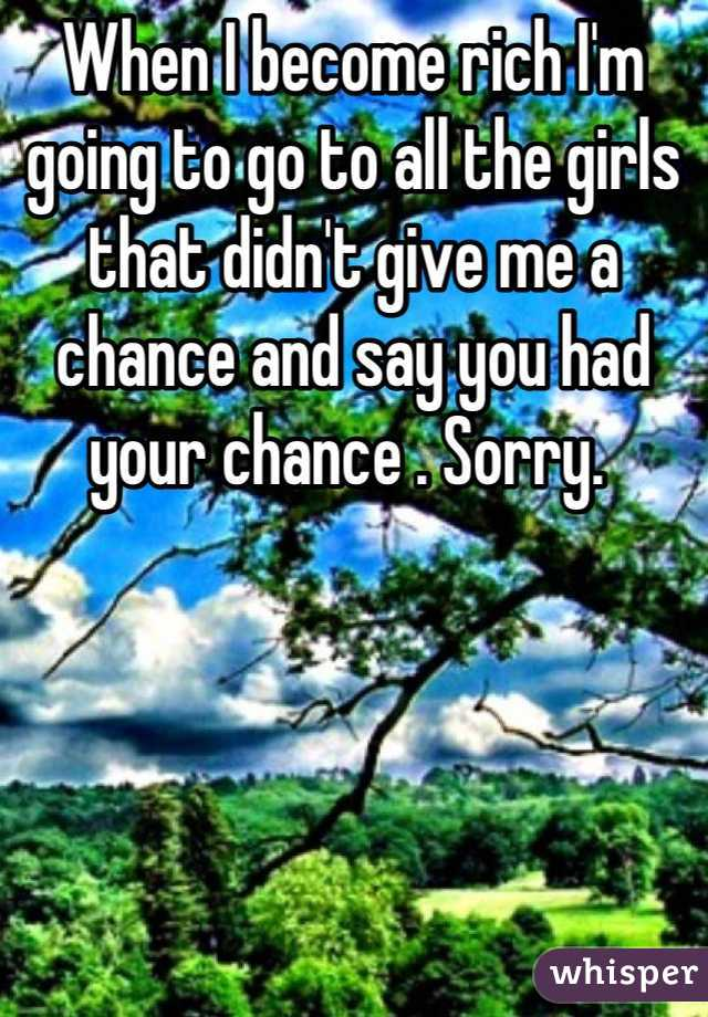 When I become rich I'm  going to go to all the girls that didn't give me a chance and say you had your chance . Sorry.