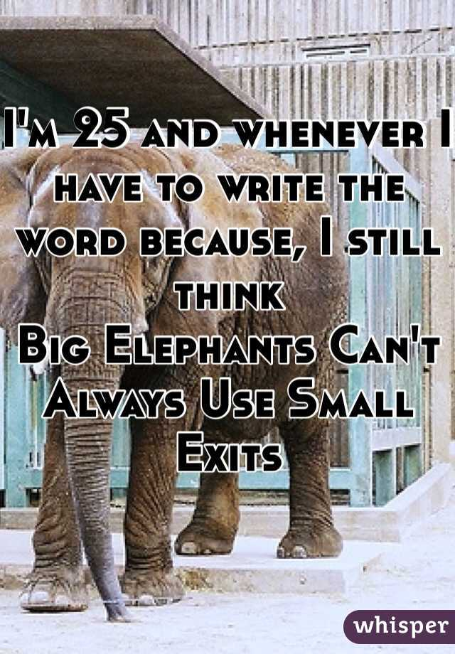 I'm 25 and whenever I have to write the word because, I still think  Big Elephants Can't Always Use Small Exits