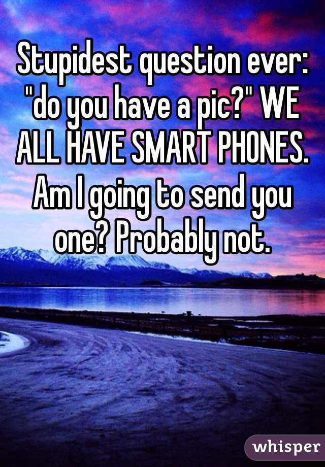 """Stupidest question ever: """"do you have a pic?"""" WE ALL HAVE SMART PHONES. Am I going to send you one? Probably not."""
