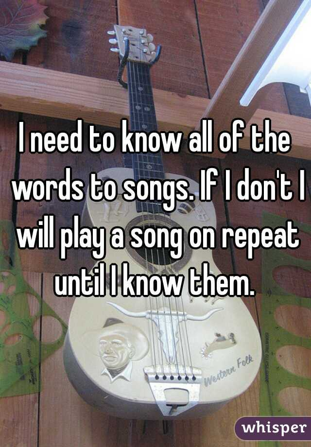 I need to know all of the words to songs. If I don't I will play a song on repeat until I know them.