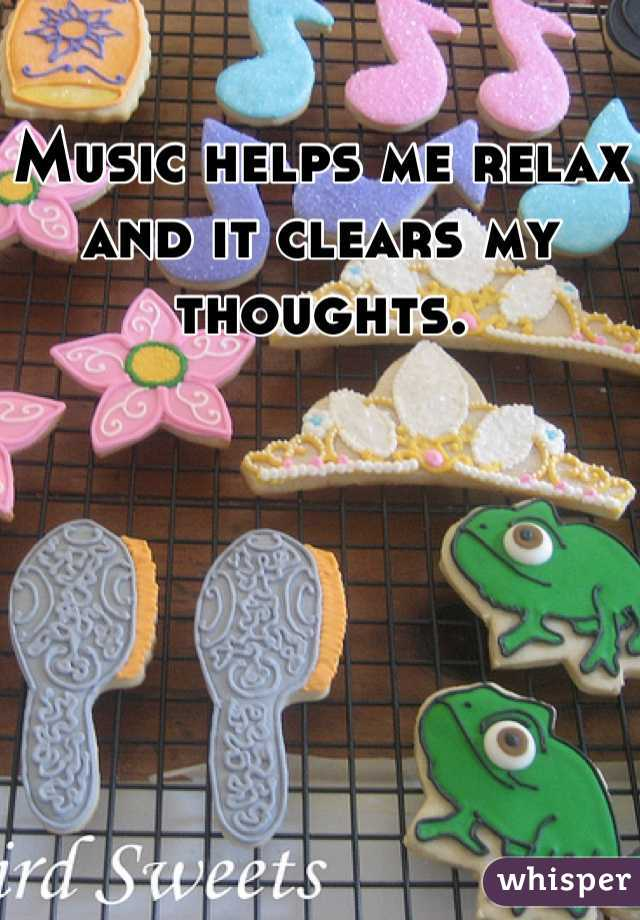 Music helps me relax and it clears my thoughts.