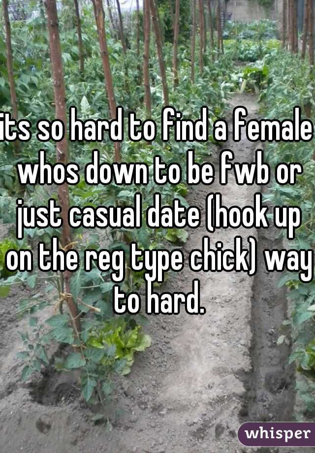 its so hard to find a female whos down to be fwb or just casual date (hook up on the reg type chick) way to hard.