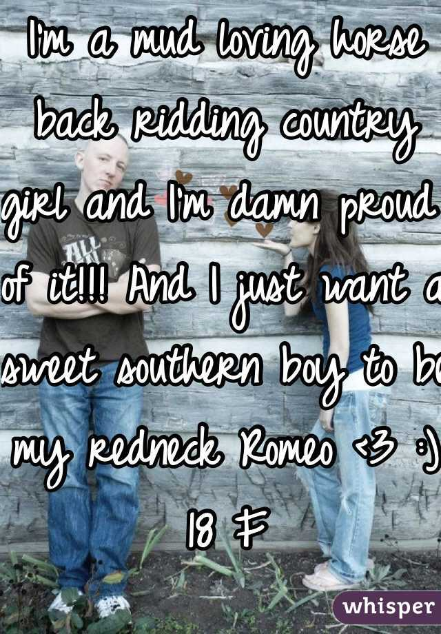 I'm a mud loving horse back ridding country girl and I'm damn proud of it!!! And I just want a sweet southern boy to be my redneck Romeo <3 :) 18 F