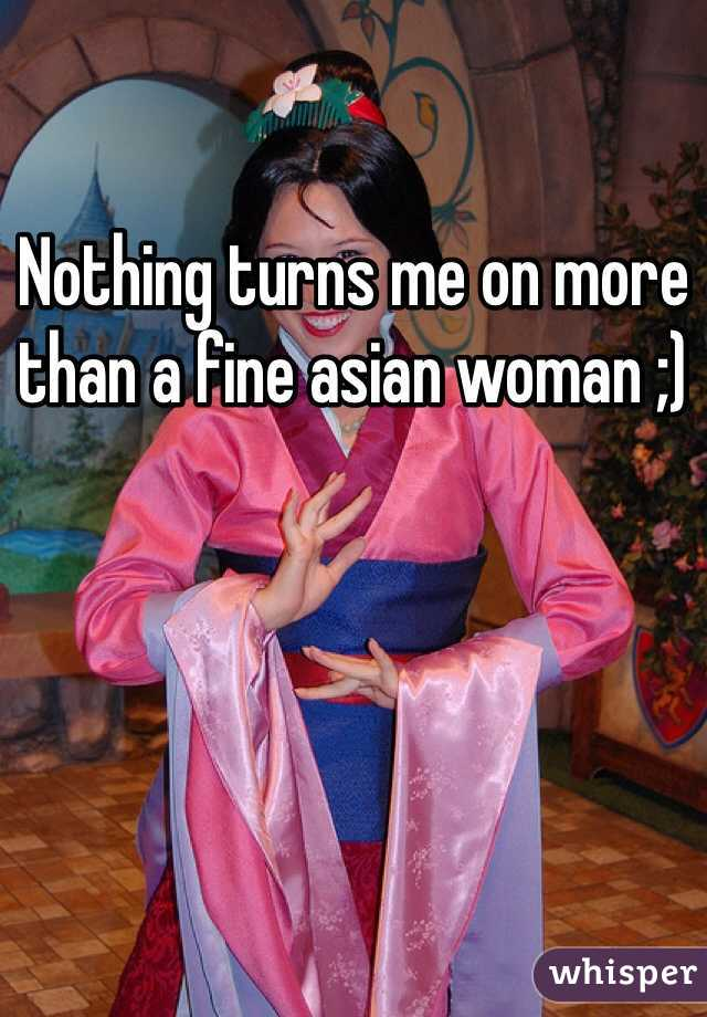 Nothing turns me on more than a fine asian woman ;)