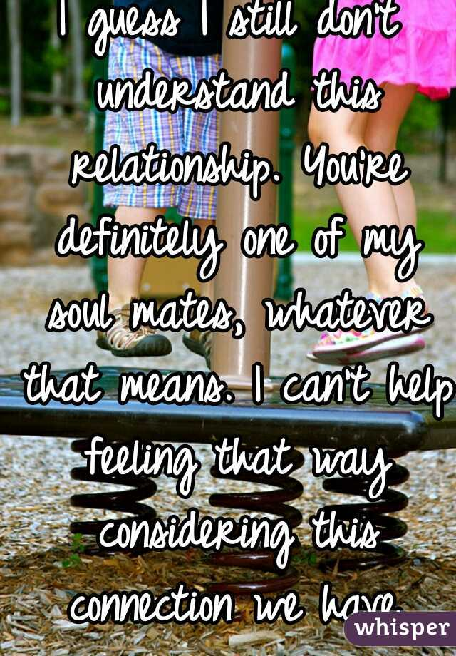 I guess I still don't understand this relationship. You're definitely one of my soul mates, whatever that means. I can't help feeling that way considering this connection we have.