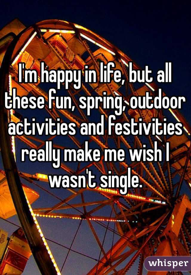 I'm happy in life, but all these fun, spring, outdoor activities and festivities really make me wish I wasn't single.