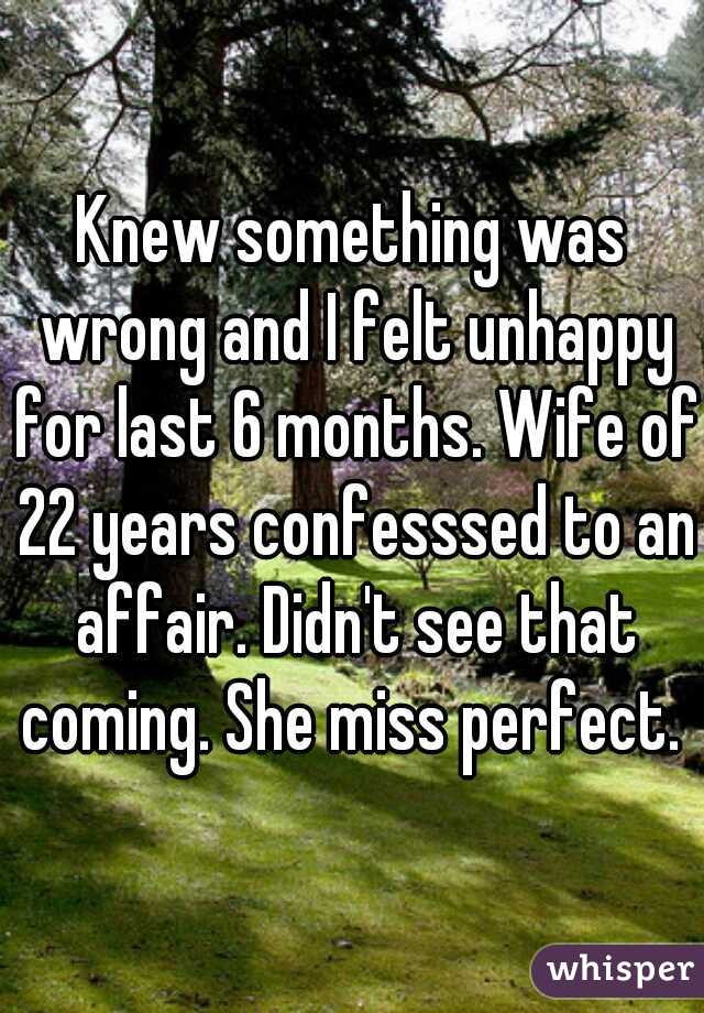 Knew something was wrong and I felt unhappy for last 6 months. Wife of 22 years confesssed to an affair. Didn't see that coming. She miss perfect.
