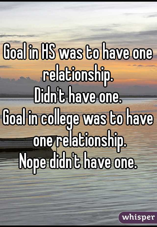 Goal in HS was to have one relationship.  Didn't have one. Goal in college was to have one relationship. Nope didn't have one.