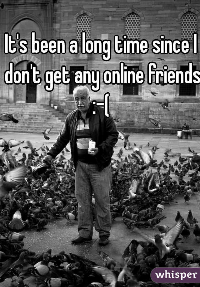 It's been a long time since I don't get any online friends :-(