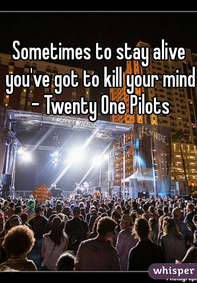 Sometimes to stay alive you've got to kill your mind - Twenty One Pilots