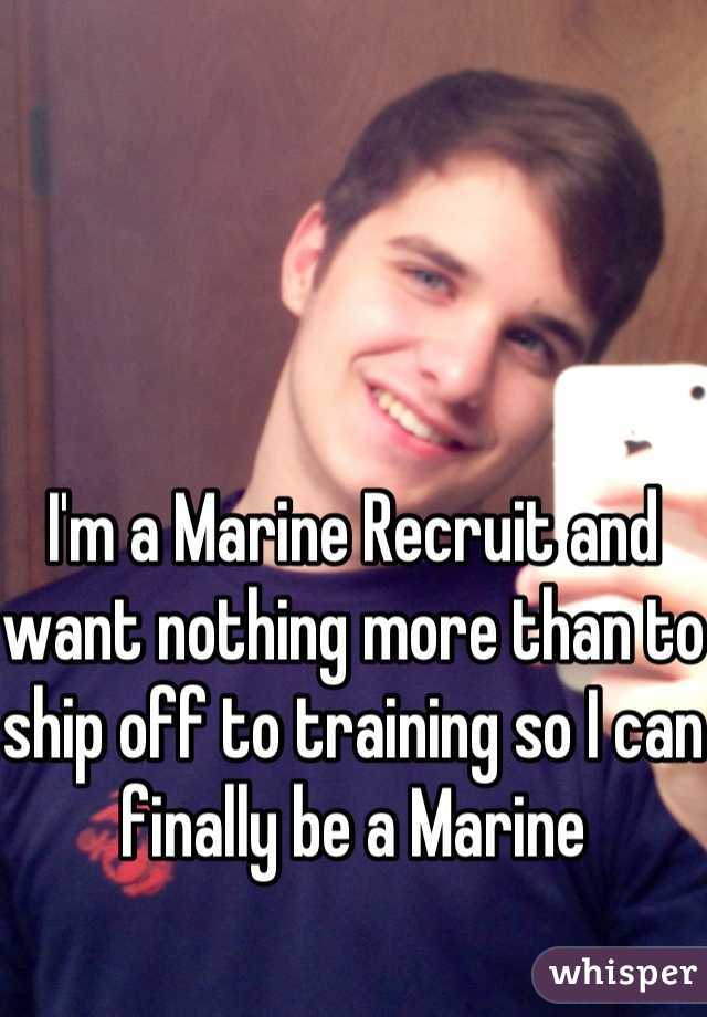 I'm a Marine Recruit and want nothing more than to ship off to training so I can finally be a Marine