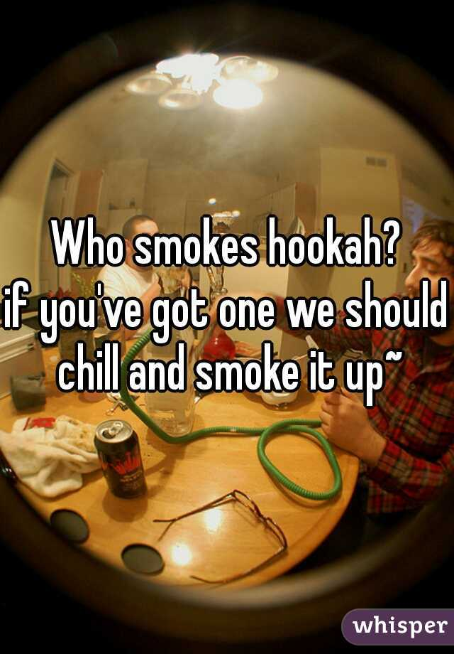 Who smokes hookah? if you've got one we should chill and smoke it up~