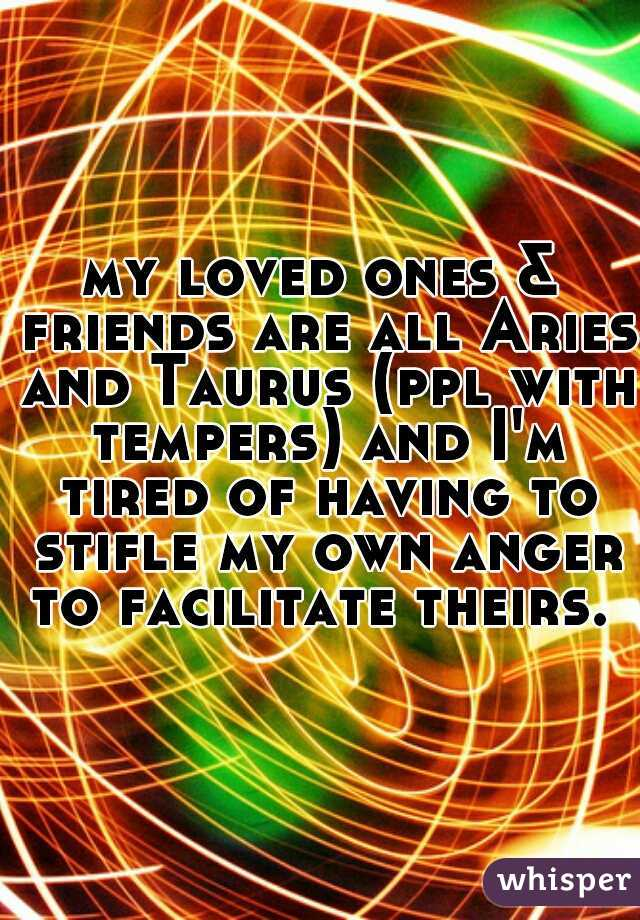 my loved ones & friends are all Aries and Taurus (ppl with tempers) and I'm tired of having to stifle my own anger to facilitate theirs.