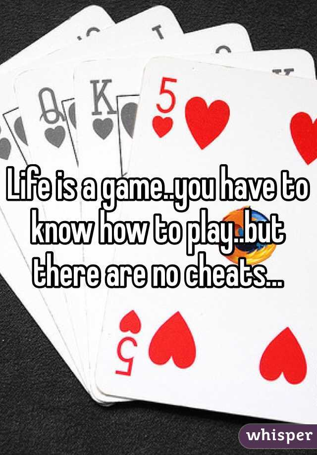 Life is a game..you have to know how to play..but there are no cheats...
