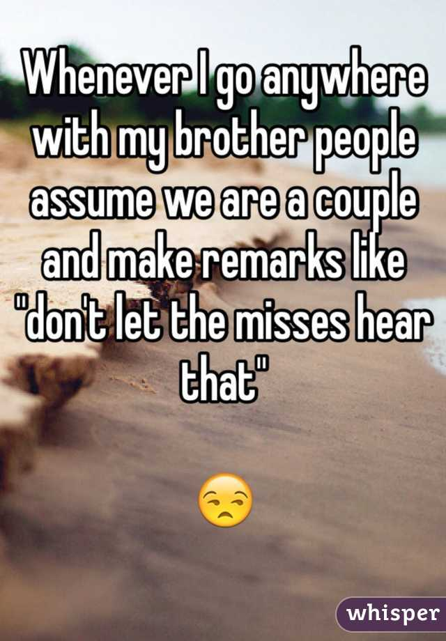"""Whenever I go anywhere with my brother people assume we are a couple and make remarks like """"don't let the misses hear that""""   😒"""