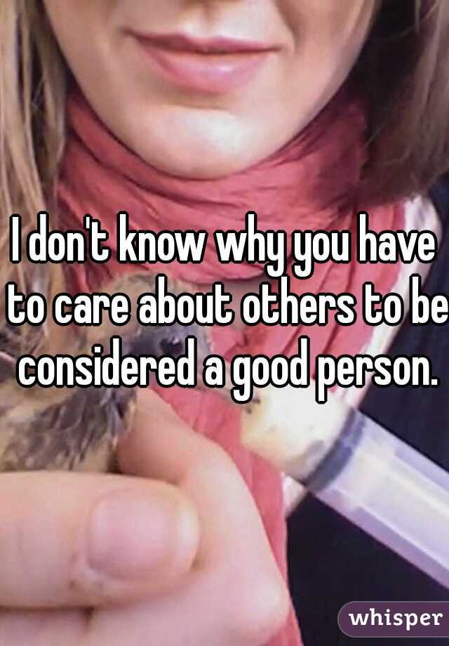 I don't know why you have to care about others to be considered a good person.