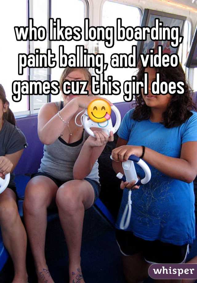 who likes long boarding, paint balling, and video games cuz this girl does😋