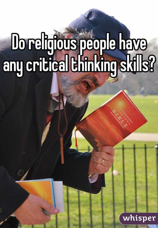 Do religious people have any critical thinking skills?
