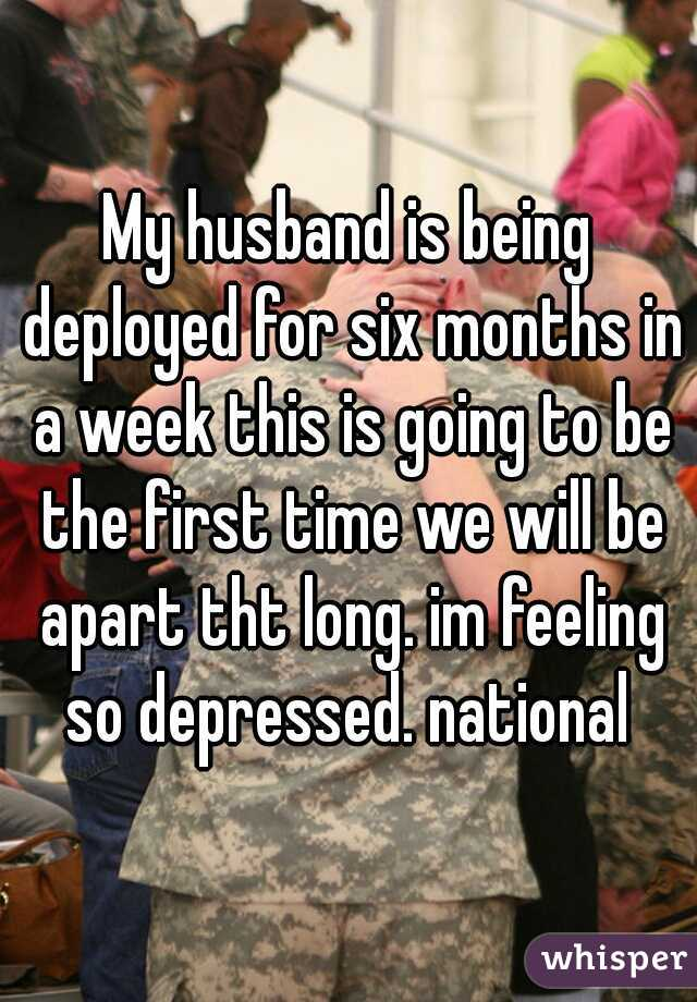 My husband is being deployed for six months in a week this is going to be the first time we will be apart tht long. im feeling so depressed. national
