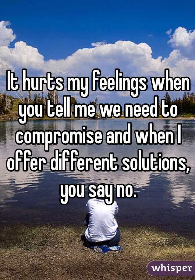 It hurts my feelings when you tell me we need to compromise and when I offer different solutions, you say no.