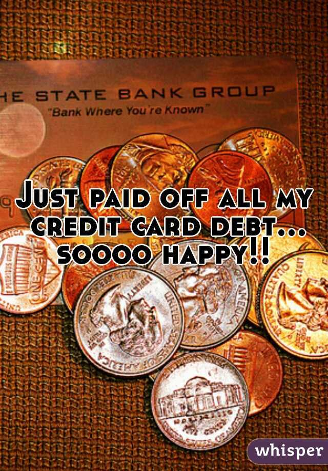 Just paid off all my credit card debt... soooo happy!!