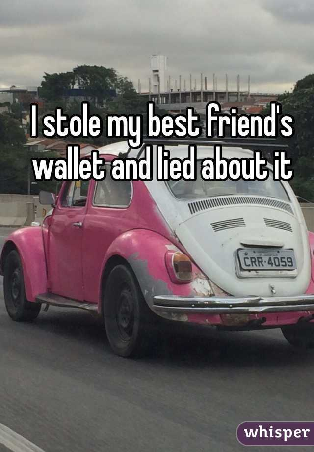 I stole my best friend's wallet and lied about it
