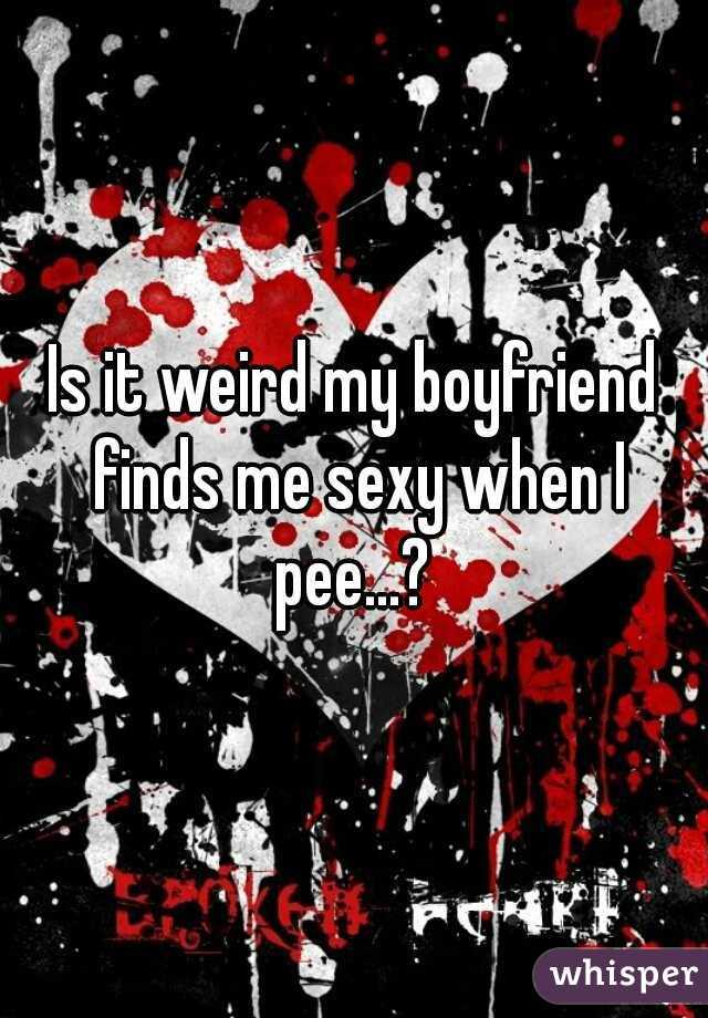 Is it weird my boyfriend finds me sexy when I pee...?