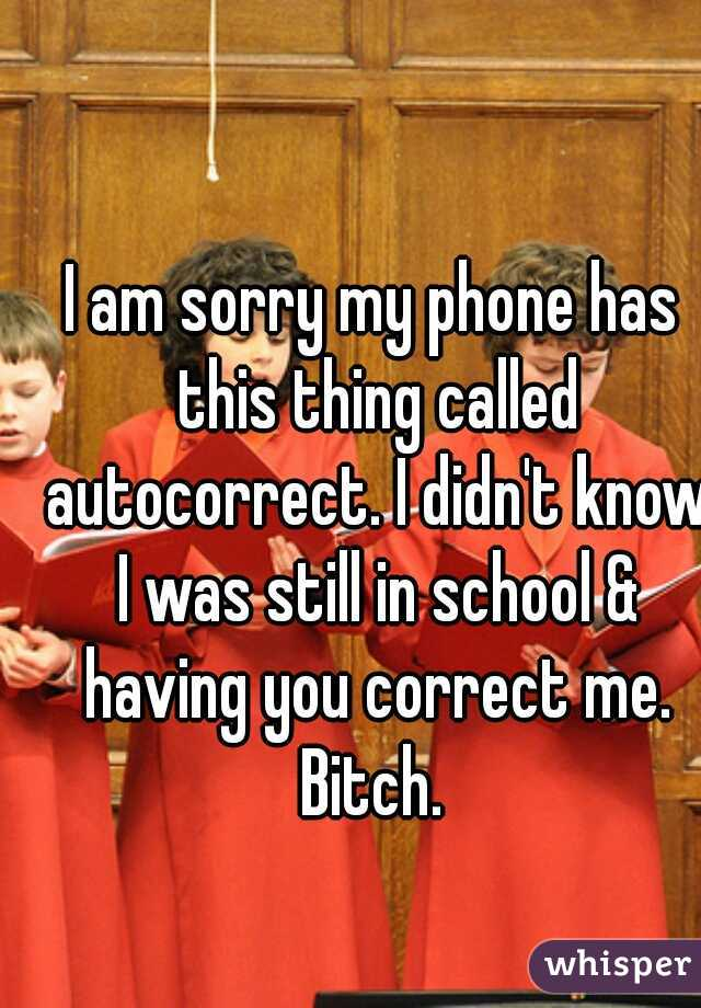 I am sorry my phone has this thing called autocorrect. I didn't know I was still in school & having you correct me. Bitch.