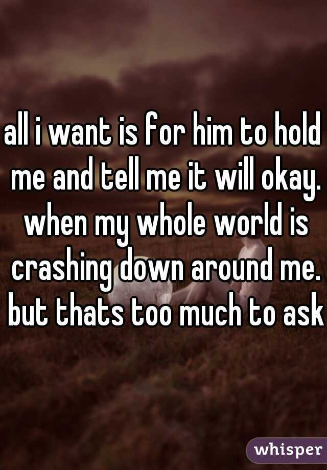 all i want is for him to hold me and tell me it will okay. when my whole world is crashing down around me. but thats too much to ask